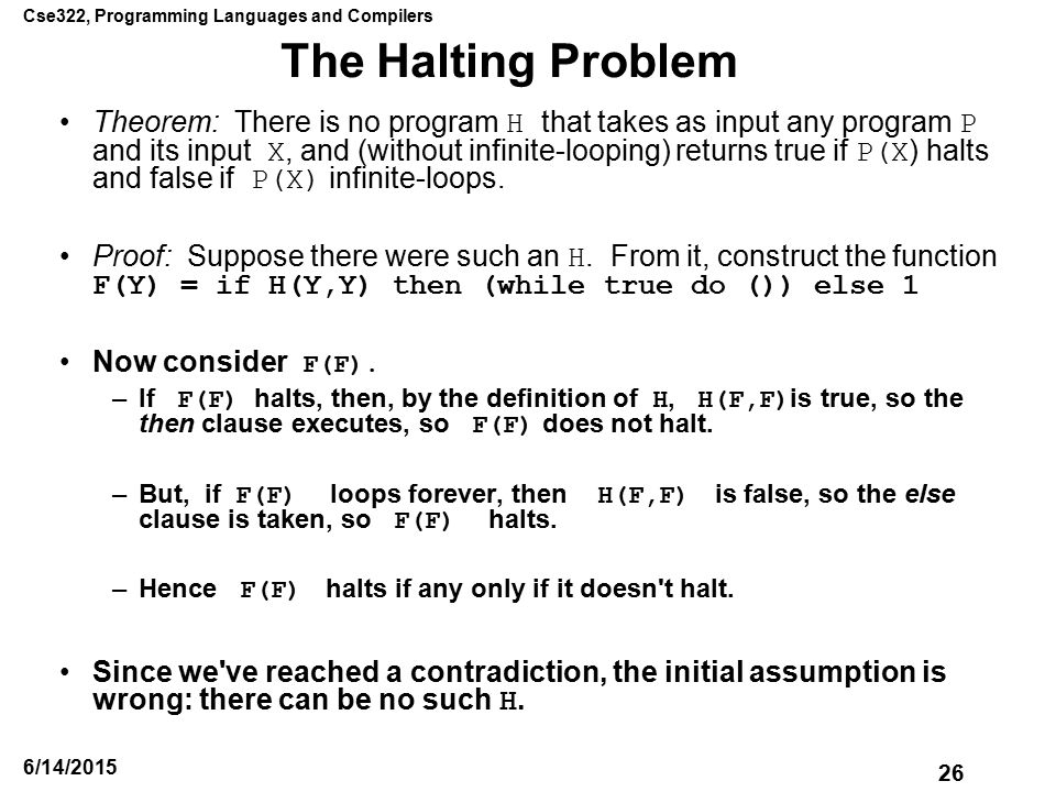 Cse322, Programming Languages and Compilers 26 6/14/2015 The Halting Problem Theorem: There is no program H that takes as input any program P and its input X, and (without infinite-looping) returns true if P(X ) halts and false if P(X) infinite-loops.