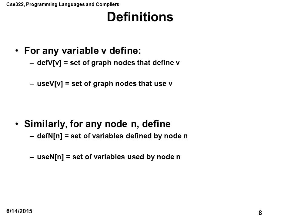 Cse322, Programming Languages and Compilers 8 6/14/2015 Definitions For any variable v define: –defV[v] = set of graph nodes that define v –useV[v] = set of graph nodes that use v Similarly, for any node n, define –defN[n] = set of variables defined by node n –useN[n] = set of variables used by node n