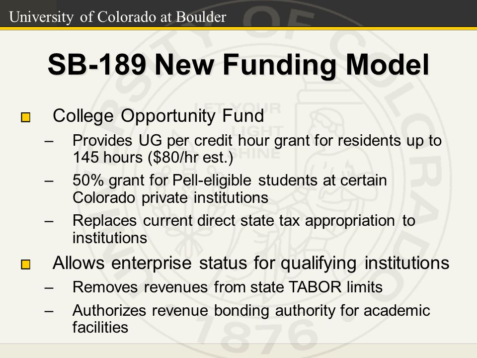 SB-189 New Funding Model College Opportunity Fund –Provides UG per credit hour grant for residents up to 145 hours ($80/hr est.) –50% grant for Pell-eligible students at certain Colorado private institutions –Replaces current direct state tax appropriation to institutions Allows enterprise status for qualifying institutions –Removes revenues from state TABOR limits –Authorizes revenue bonding authority for academic facilities