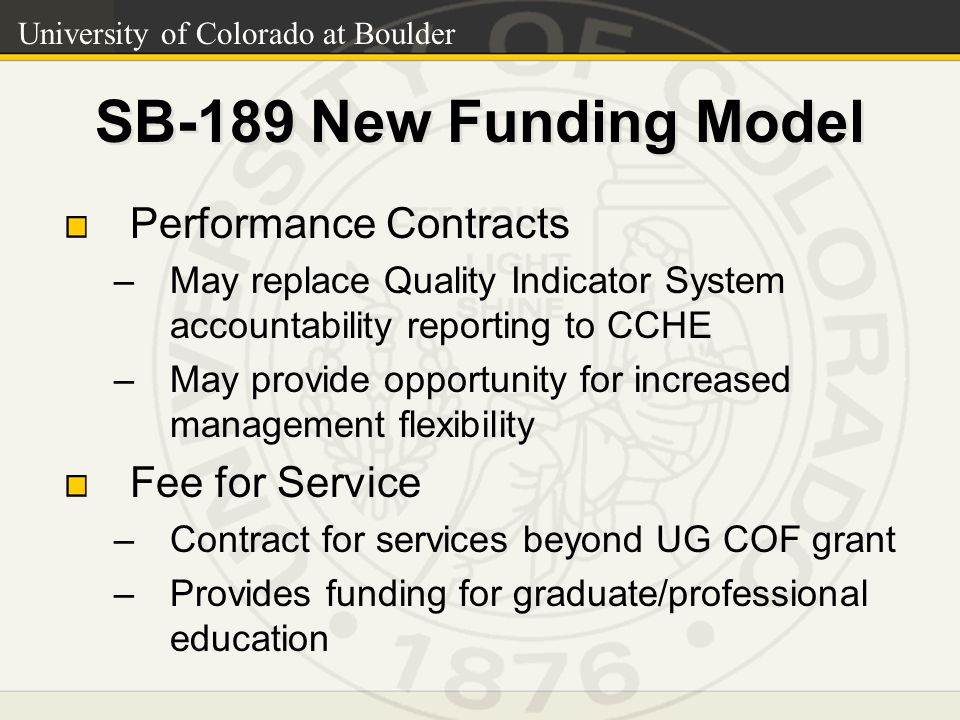 University of Colorado at Boulder SB-189 New Funding Model Performance Contracts –May replace Quality Indicator System accountability reporting to CCHE –May provide opportunity for increased management flexibility Fee for Service –Contract for services beyond UG COF grant –Provides funding for graduate/professional education