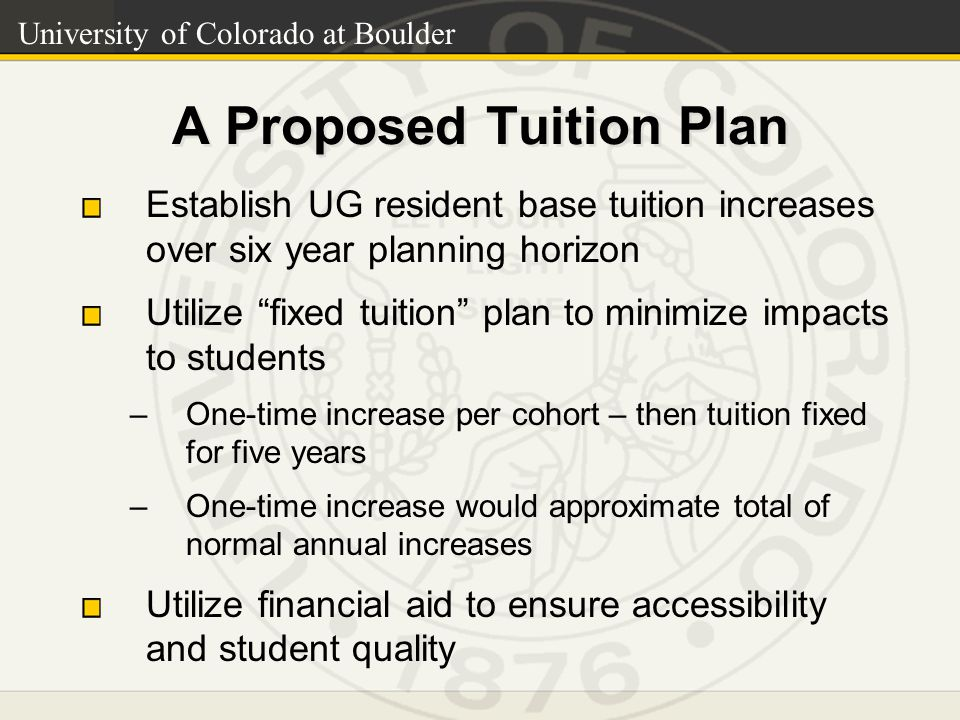 University of Colorado at Boulder A Proposed Tuition Plan Establish UG resident base tuition increases over six year planning horizon Utilize fixed tuition plan to minimize impacts to students –One-time increase per cohort – then tuition fixed for five years –One-time increase would approximate total of normal annual increases Utilize financial aid to ensure accessibility and student quality