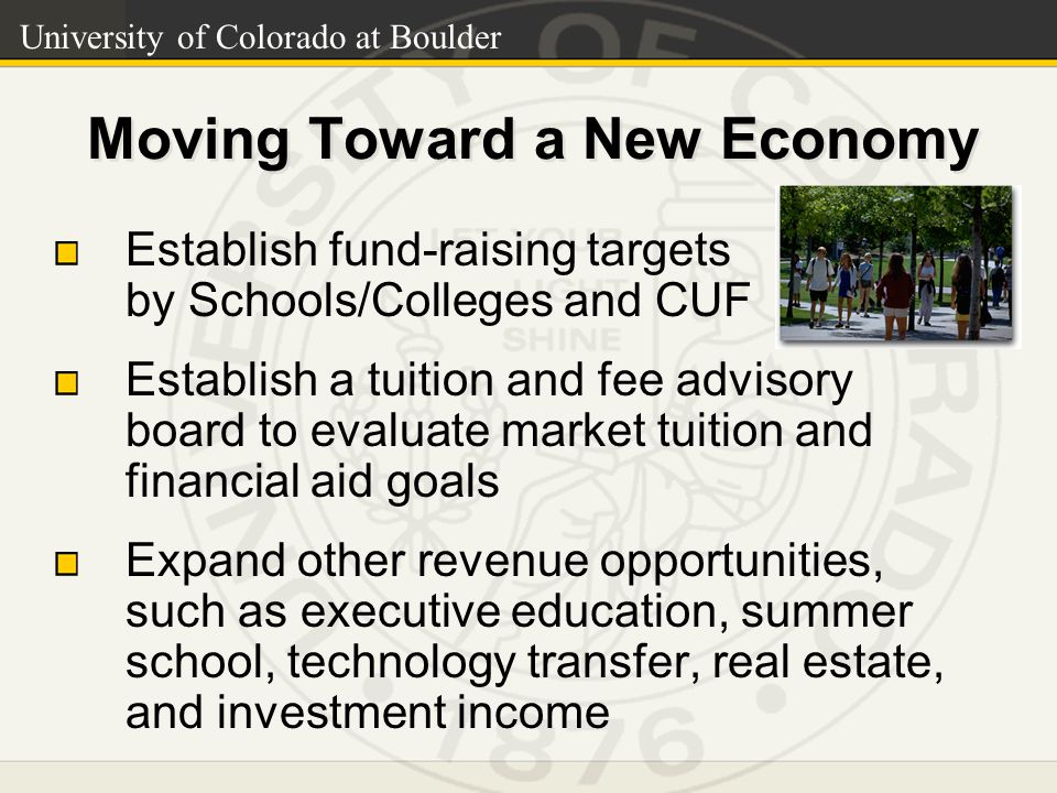 University of Colorado at Boulder Moving Toward a New Economy Establish fund-raising targets by Schools/Colleges and CUF Establish a tuition and fee advisory board to evaluate market tuition and financial aid goals Expand other revenue opportunities, such as executive education, summer school, technology transfer, real estate, and investment income