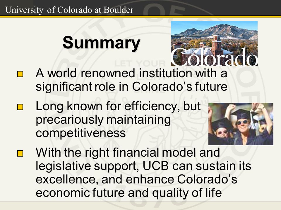 University of Colorado at Boulder Summary A world renowned institution with a significant role in Colorado's future Long known for efficiency, but precariously maintaining competitiveness With the right financial model and legislative support, UCB can sustain its excellence, and enhance Colorado's economic future and quality of life