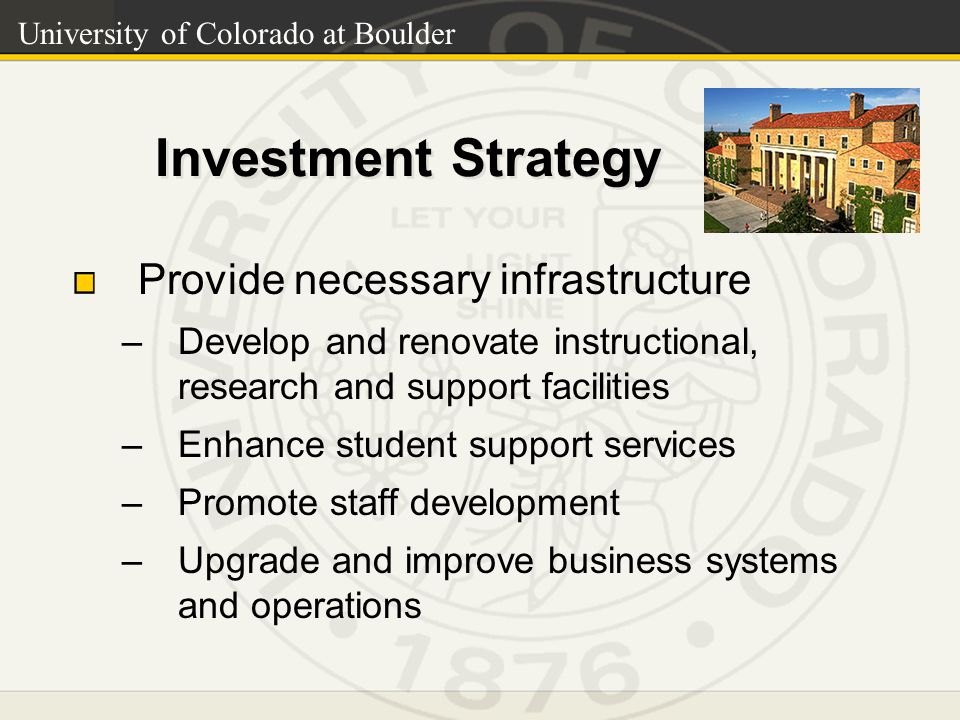 University of Colorado at Boulder Investment Strategy Provide necessary infrastructure –Develop and renovate instructional, research and support facilities –Enhance student support services –Promote staff development –Upgrade and improve business systems and operations