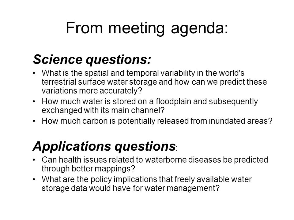 From meeting agenda: Science questions: What is the spatial and temporal variability in the world s terrestrial surface water storage and how can we predict these variations more accurately.