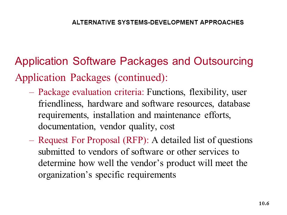 10.6 ALTERNATIVE SYSTEMS-DEVELOPMENT APPROACHES Application Software Packages and Outsourcing Application Packages (continued): –Package evaluation criteria: Functions, flexibility, user friendliness, hardware and software resources, database requirements, installation and maintenance efforts, documentation, vendor quality, cost –Request For Proposal (RFP): A detailed list of questions submitted to vendors of software or other services to determine how well the vendor's product will meet the organization's specific requirements