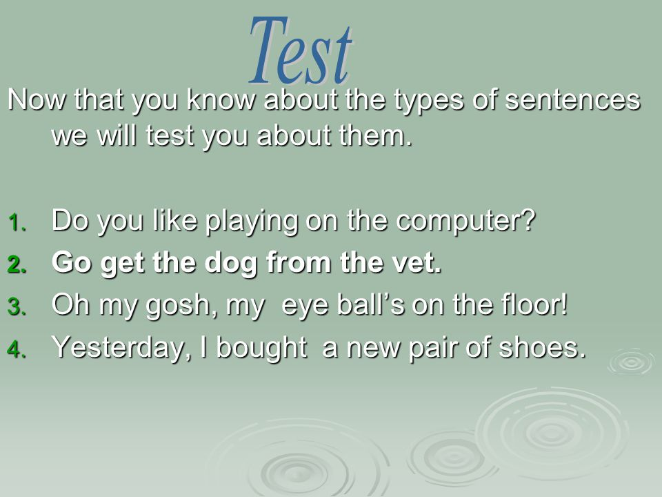 Now that you know about the types of sentences we will test you about them.