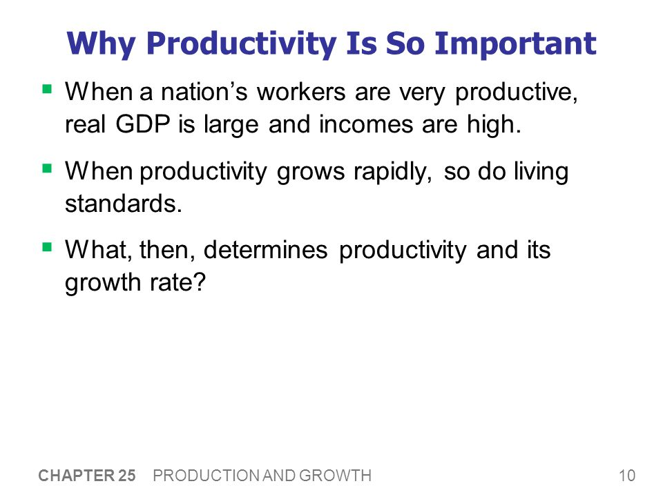 10 CHAPTER 25 PRODUCTION AND GROWTH Why Productivity Is So Important  When a nation's workers are very productive, real GDP is large and incomes are high.