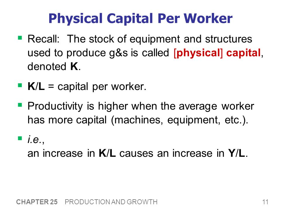 11 CHAPTER 25 PRODUCTION AND GROWTH Physical Capital Per Worker  Recall: The stock of equipment and structures used to produce g&s is called [physical] capital, denoted K.