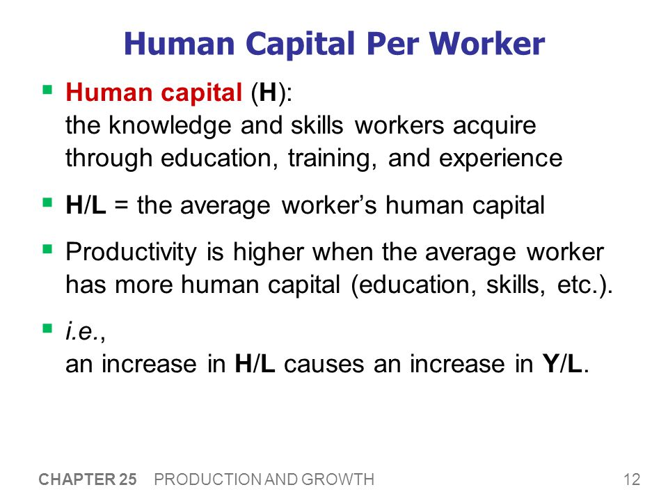 12 CHAPTER 25 PRODUCTION AND GROWTH Human Capital Per Worker  Human capital (H): the knowledge and skills workers acquire through education, training, and experience  H/L = the average worker's human capital  Productivity is higher when the average worker has more human capital (education, skills, etc.).