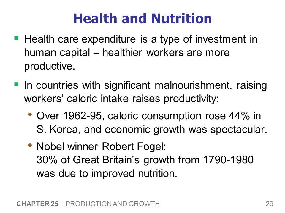 29 CHAPTER 25 PRODUCTION AND GROWTH Health and Nutrition  Health care expenditure is a type of investment in human capital – healthier workers are more productive.