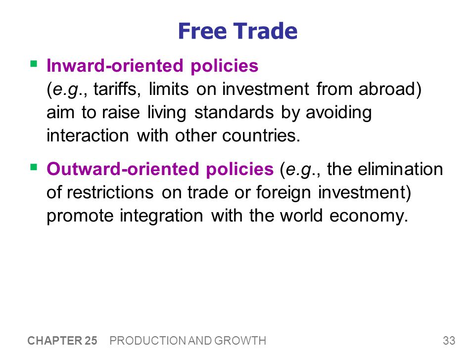 33 CHAPTER 25 PRODUCTION AND GROWTH Free Trade  Inward-oriented policies (e.g., tariffs, limits on investment from abroad) aim to raise living standards by avoiding interaction with other countries.