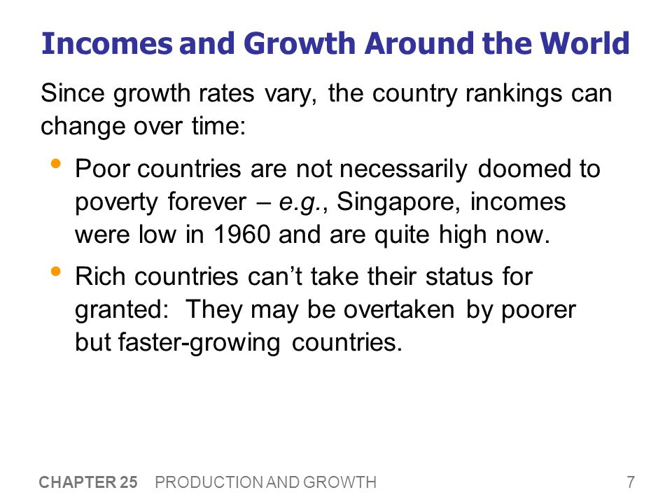 7 CHAPTER 25 PRODUCTION AND GROWTH Incomes and Growth Around the World Since growth rates vary, the country rankings can change over time: Poor countries are not necessarily doomed to poverty forever – e.g., Singapore, incomes were low in 1960 and are quite high now.