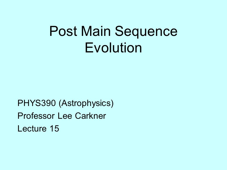 Post Main Sequence Evolution PHYS390 (Astrophysics) Professor Lee Carkner Lecture 15
