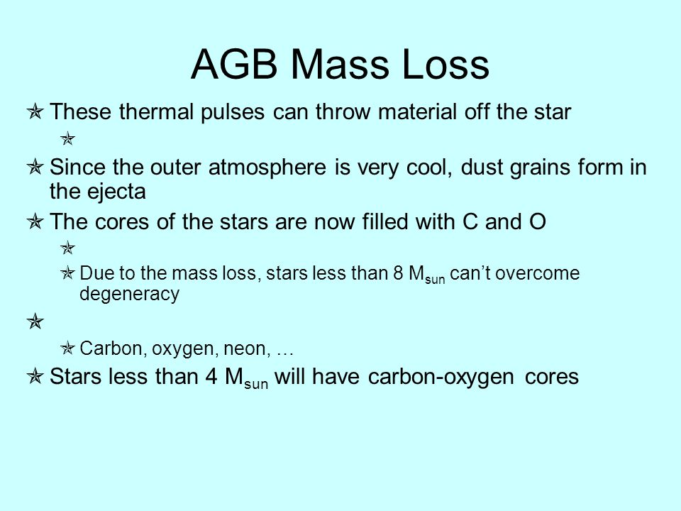 AGB Mass Loss  These thermal pulses can throw material off the star   Since the outer atmosphere is very cool, dust grains form in the ejecta  The cores of the stars are now filled with C and O   Due to the mass loss, stars less than 8 M sun can't overcome degeneracy   Carbon, oxygen, neon, …  Stars less than 4 M sun will have carbon-oxygen cores