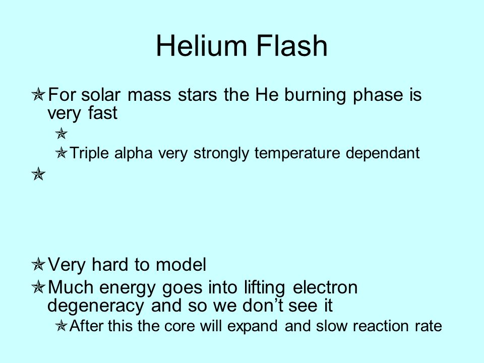 Helium Flash  For solar mass stars the He burning phase is very fast   Triple alpha very strongly temperature dependant   Very hard to model  Much energy goes into lifting electron degeneracy and so we don't see it  After this the core will expand and slow reaction rate