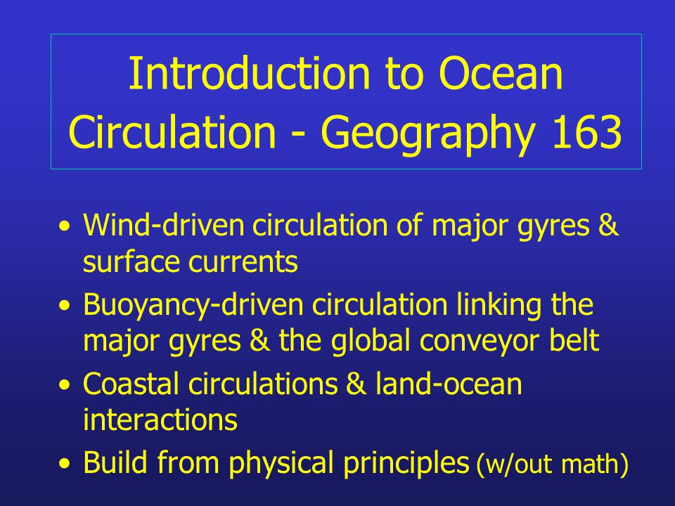 Introduction to Ocean Circulation - Geography 163 Wind-driven circulation of major gyres & surface currents Buoyancy-driven circulation linking the major gyres & the global conveyor belt Coastal circulations & land-ocean interactions Build from physical principles (w/out math)