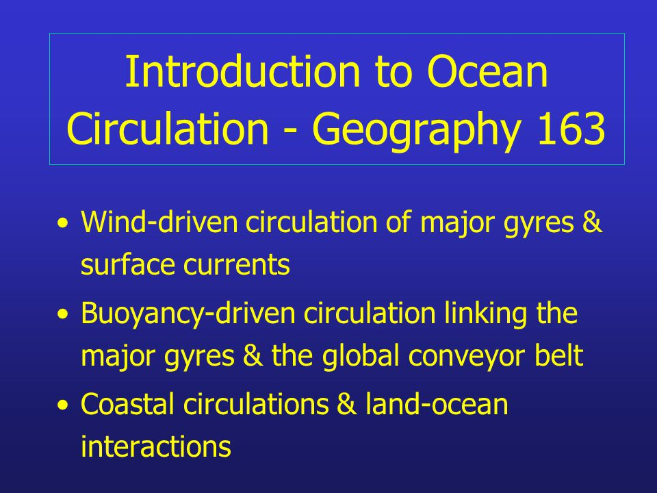 Introduction to Ocean Circulation - Geography 163 Wind-driven circulation of major gyres & surface currents Buoyancy-driven circulation linking the major gyres & the global conveyor belt Coastal circulations & land-ocean interactions
