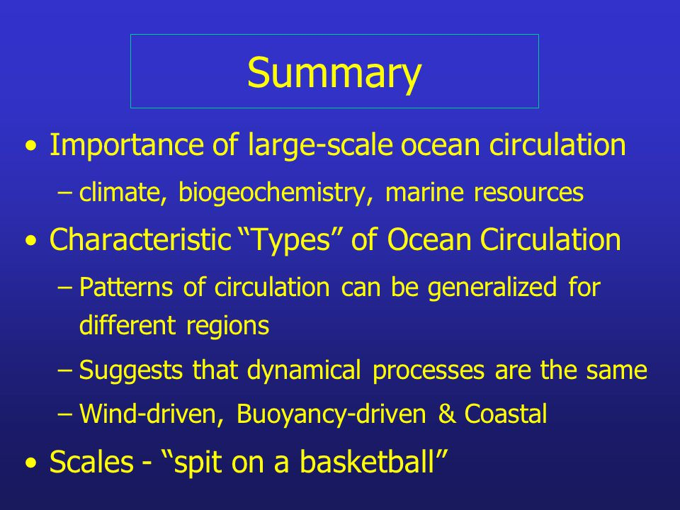 Summary Importance of large-scale ocean circulation –climate, biogeochemistry, marine resources Characteristic Types of Ocean Circulation –Patterns of circulation can be generalized for different regions –Suggests that dynamical processes are the same –Wind-driven, Buoyancy-driven & Coastal Scales - spit on a basketball