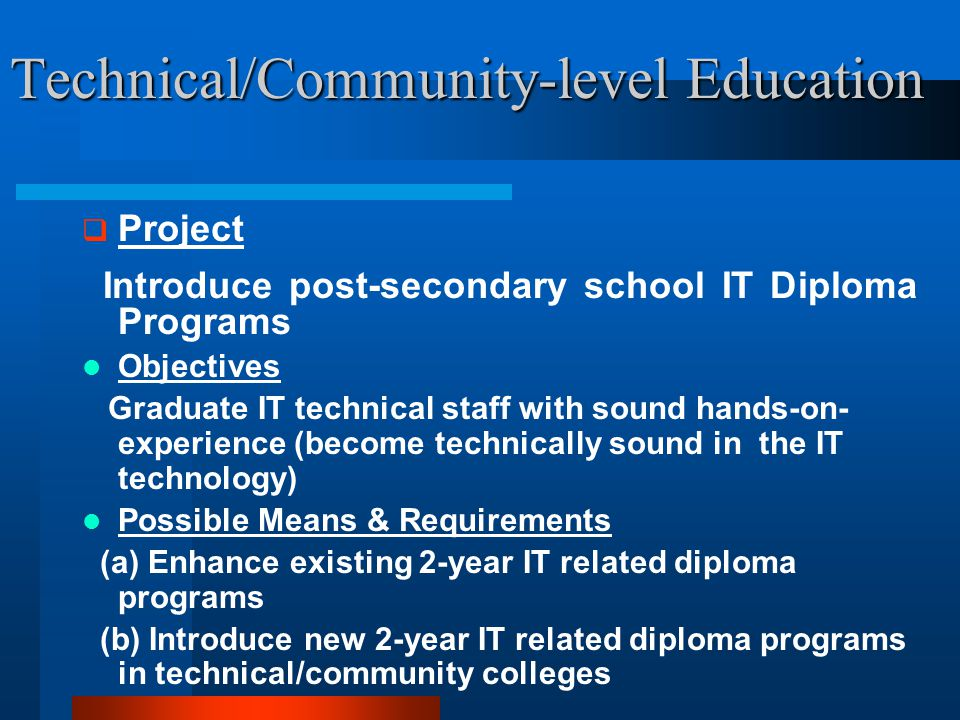 Technical/Community-level Education  Project Introduce post-secondary school IT Diploma Programs Objectives Graduate IT technical staff with sound hands-on- experience (become technically sound in the IT technology) Possible Means & Requirements (a) Enhance existing 2-year IT related diploma programs (b) Introduce new 2-year IT related diploma programs in technical/community colleges