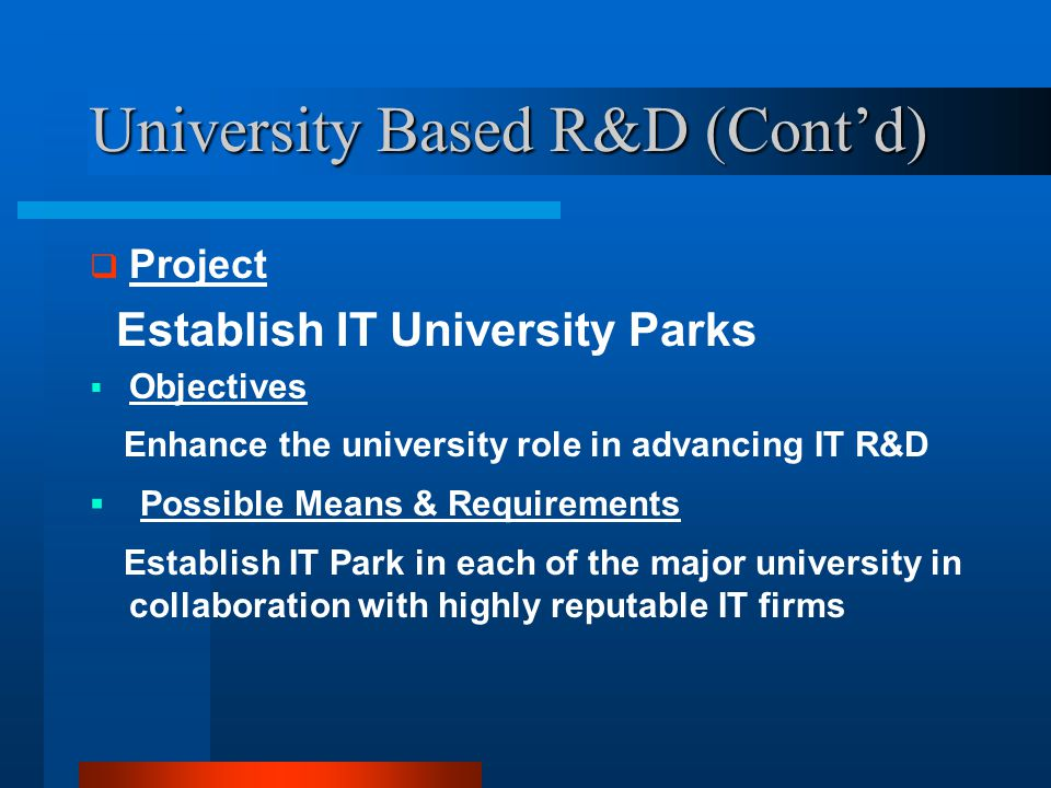 University Based R&D (Cont'd)  Project Establish IT University Parks  Objectives Enhance the university role in advancing IT R&D  Possible Means & Requirements Establish IT Park in each of the major university in collaboration with highly reputable IT firms