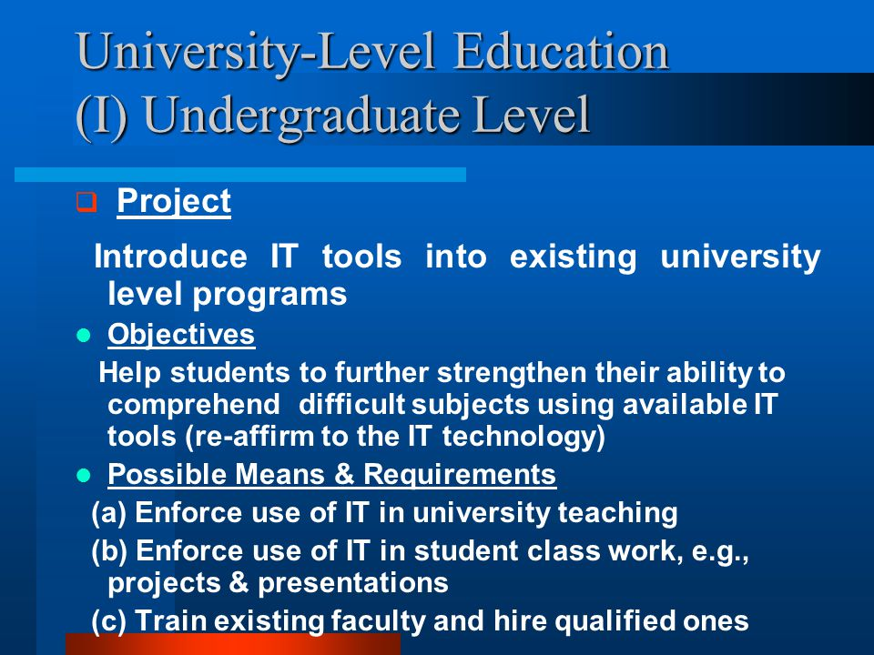 University-Level Education (I) Undergraduate Level  Project Introduce IT tools into existing university level programs Objectives Help students to further strengthen their ability to comprehend difficult subjects using available IT tools (re-affirm to the IT technology) Possible Means & Requirements (a) Enforce use of IT in university teaching (b) Enforce use of IT in student class work, e.g., projects & presentations (c) Train existing faculty and hire qualified ones