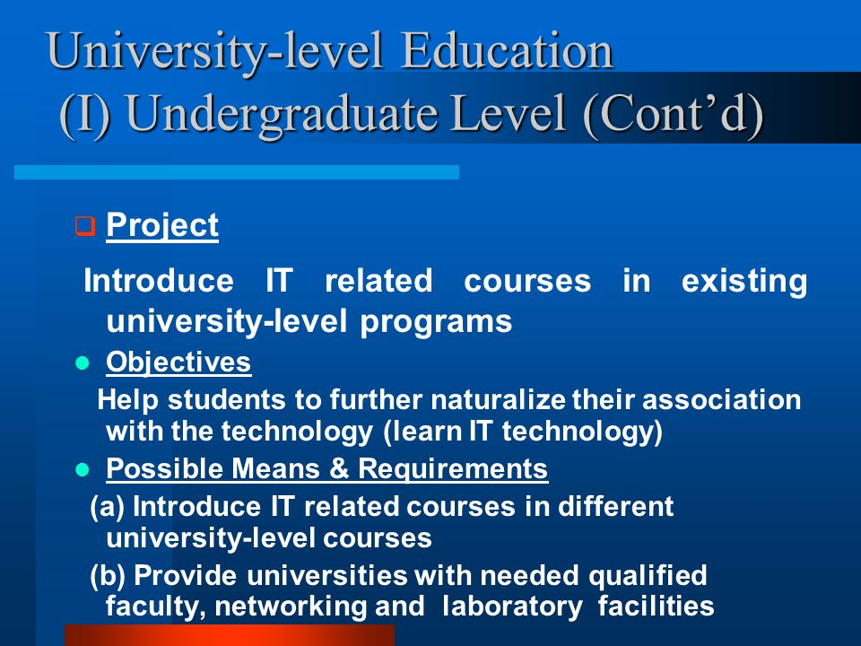 University-level Education (I) Undergraduate Level (Cont'd)  Project Introduce IT related courses in existing university-level programs Objectives Help students to further naturalize their association with the technology (learn IT technology) Possible Means & Requirements (a) Introduce IT related courses in different university-level courses (b) Provide universities with needed qualified faculty, networking and laboratory facilities