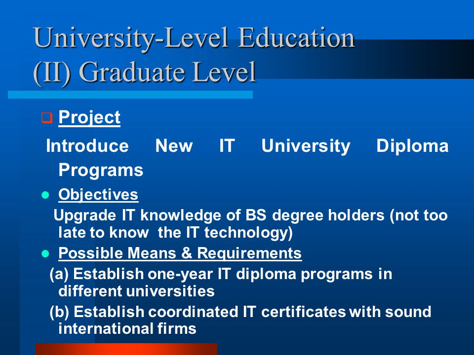 University-Level Education (II) Graduate Level  Project Introduce New IT University Diploma Programs Objectives Upgrade IT knowledge of BS degree holders (not too late to know the IT technology) Possible Means & Requirements (a) Establish one-year IT diploma programs in different universities (b) Establish coordinated IT certificates with sound international firms