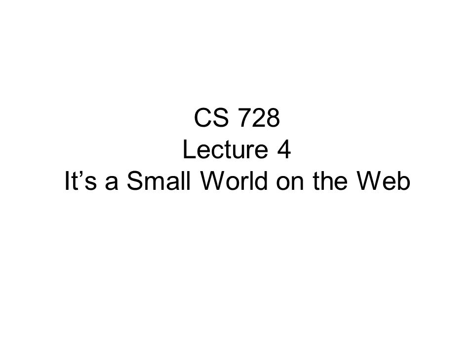 CS 728 Lecture 4 It's a Small World on the Web