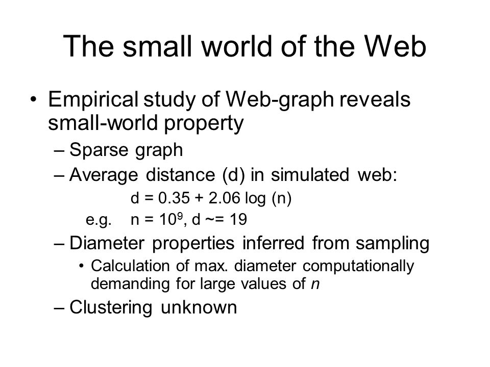 The small world of the Web Empirical study of Web-graph reveals small-world property –Sparse graph –Average distance (d) in simulated web: d = log (n) e.g.