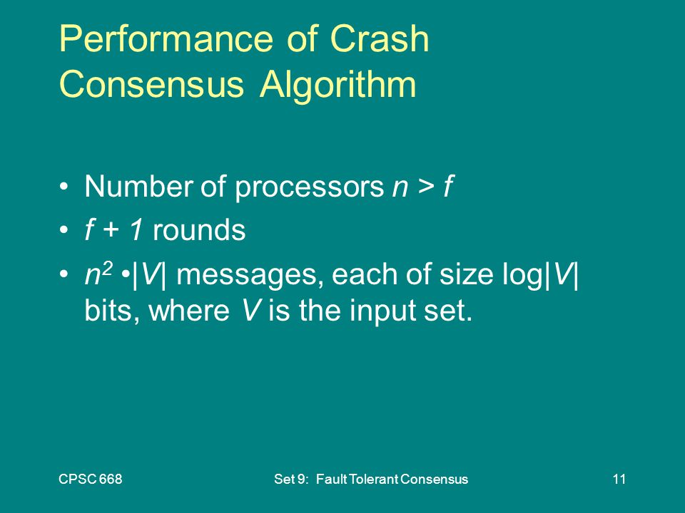 CPSC 668Set 9: Fault Tolerant Consensus11 Performance of Crash Consensus Algorithm Number of processors n > f f + 1 rounds n 2 |V| messages, each of size log|V| bits, where V is the input set.