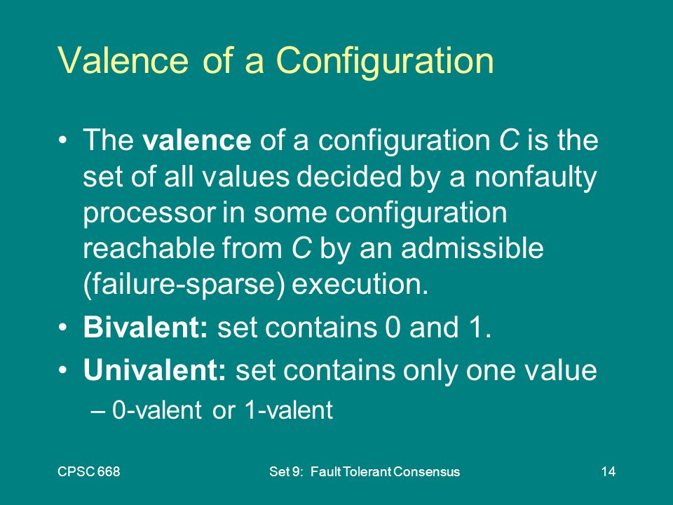 CPSC 668Set 9: Fault Tolerant Consensus14 Valence of a Configuration The valence of a configuration C is the set of all values decided by a nonfaulty processor in some configuration reachable from C by an admissible (failure-sparse) execution.