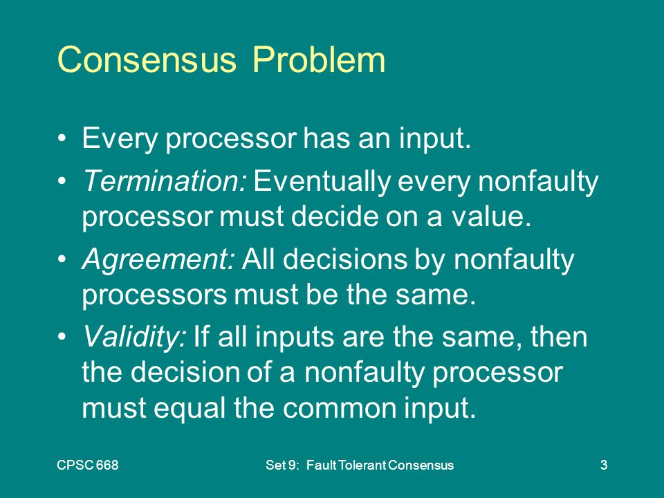 CPSC 668Set 9: Fault Tolerant Consensus3 Consensus Problem Every processor has an input.