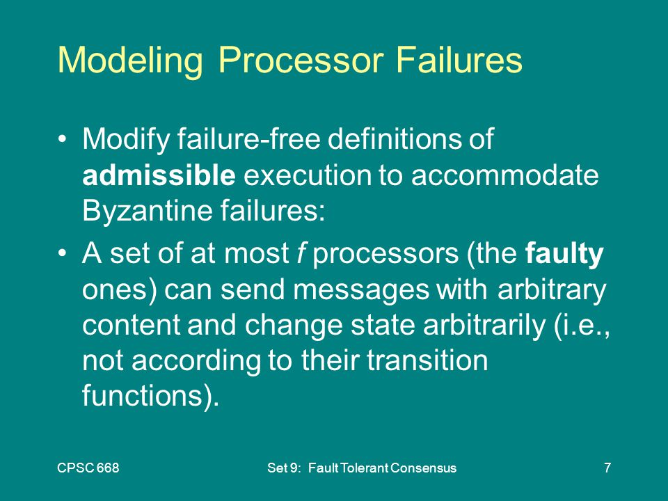 CPSC 668Set 9: Fault Tolerant Consensus7 Modeling Processor Failures Modify failure-free definitions of admissible execution to accommodate Byzantine failures: A set of at most f processors (the faulty ones) can send messages with arbitrary content and change state arbitrarily (i.e., not according to their transition functions).