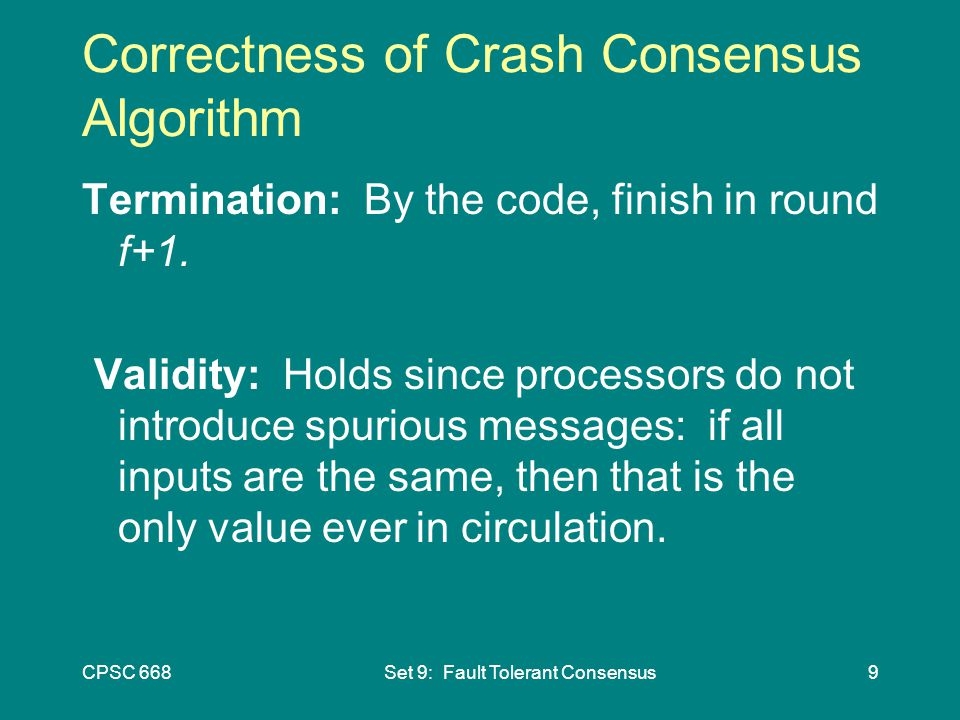CPSC 668Set 9: Fault Tolerant Consensus9 Correctness of Crash Consensus Algorithm Termination: By the code, finish in round f+1.