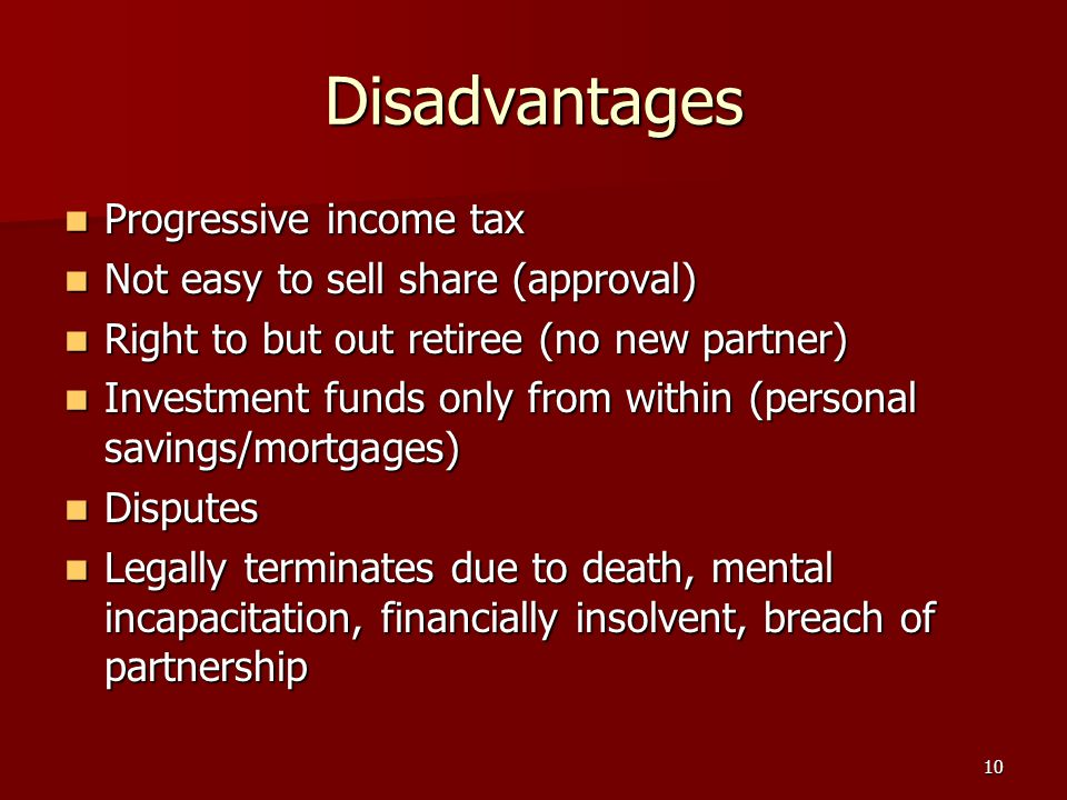 10 Disadvantages Progressive income tax Progressive income tax Not easy to sell share (approval) Not easy to sell share (approval) Right to but out retiree (no new partner) Right to but out retiree (no new partner) Investment funds only from within (personal savings/mortgages) Investment funds only from within (personal savings/mortgages) Disputes Disputes Legally terminates due to death, mental incapacitation, financially insolvent, breach of partnership Legally terminates due to death, mental incapacitation, financially insolvent, breach of partnership
