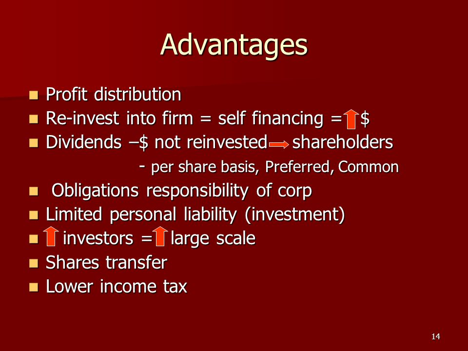 14 Advantages Profit distribution Profit distribution Re-invest into firm = self financing = $ Re-invest into firm = self financing = $ Dividends –$ not reinvested shareholders Dividends –$ not reinvested shareholders - per share basis, Preferred, Common - per share basis, Preferred, Common Obligations responsibility of corp Obligations responsibility of corp Limited personal liability (investment) Limited personal liability (investment) investors = large scale investors = large scale Shares transfer Shares transfer Lower income tax Lower income tax