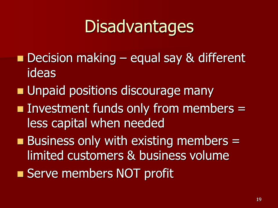 19 Disadvantages Decision making – equal say & different ideas Decision making – equal say & different ideas Unpaid positions discourage many Unpaid positions discourage many Investment funds only from members = less capital when needed Investment funds only from members = less capital when needed Business only with existing members = limited customers & business volume Business only with existing members = limited customers & business volume Serve members NOT profit Serve members NOT profit