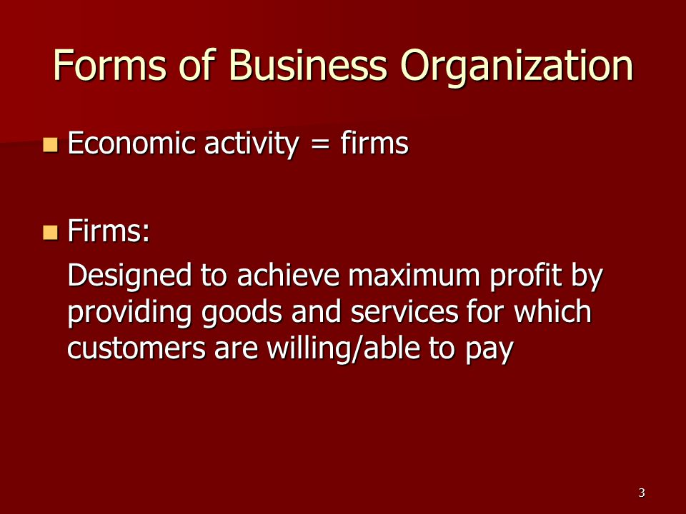 3 Forms of Business Organization Economic activity = firms Economic activity = firms Firms: Firms: Designed to achieve maximum profit by providing goods and services for which customers are willing/able to pay