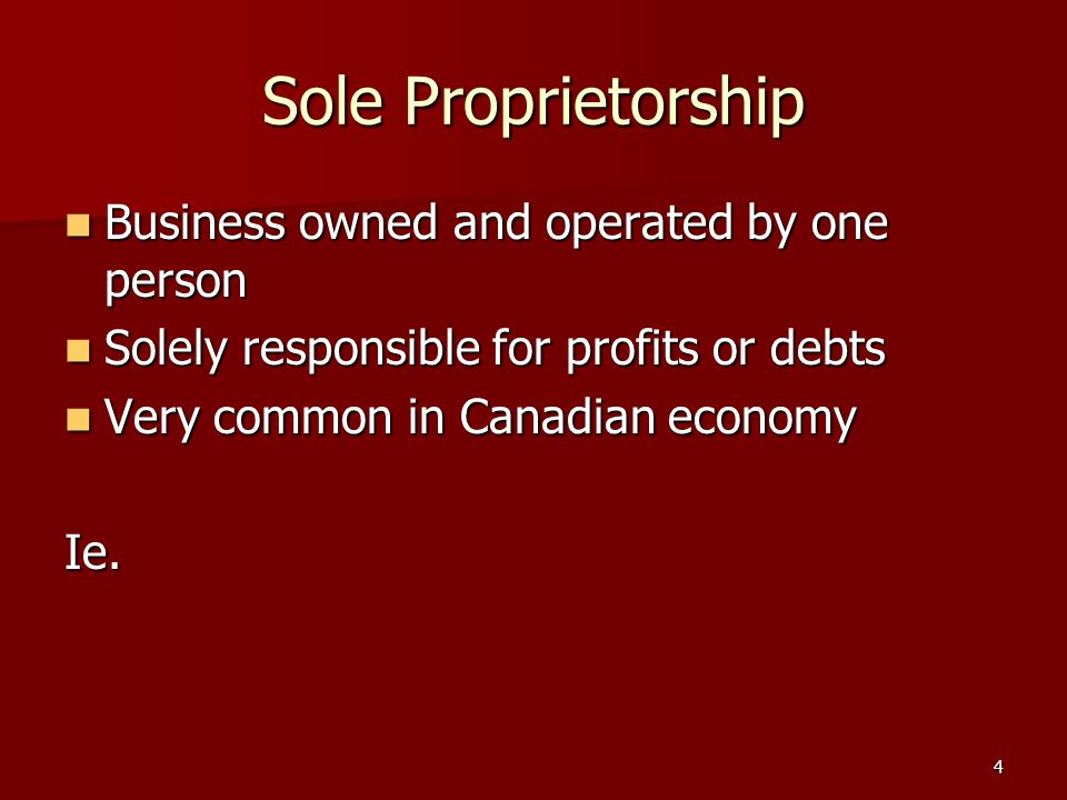4 Sole Proprietorship Business owned and operated by one person Business owned and operated by one person Solely responsible for profits or debts Solely responsible for profits or debts Very common in Canadian economy Very common in Canadian economyIe.