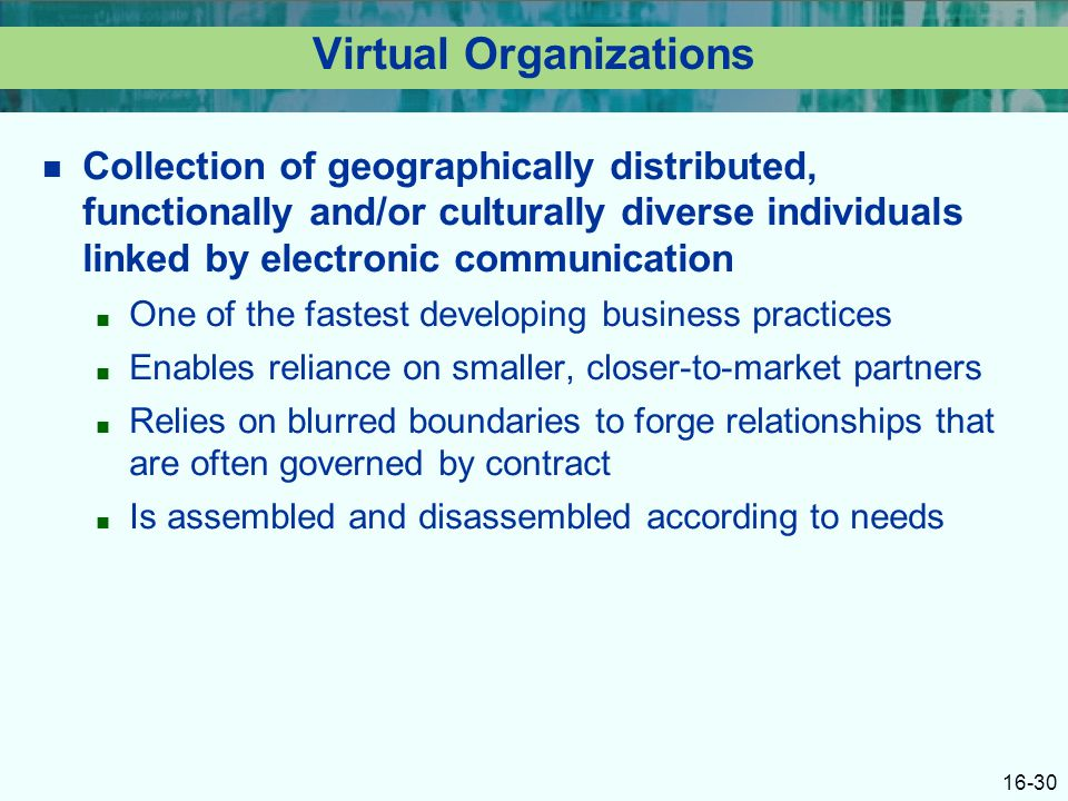16-30 Virtual Organizations Collection of geographically distributed, functionally and/or culturally diverse individuals linked by electronic communication ■ One of the fastest developing business practices ■ Enables reliance on smaller, closer-to-market partners ■ Relies on blurred boundaries to forge relationships that are often governed by contract ■ Is assembled and disassembled according to needs