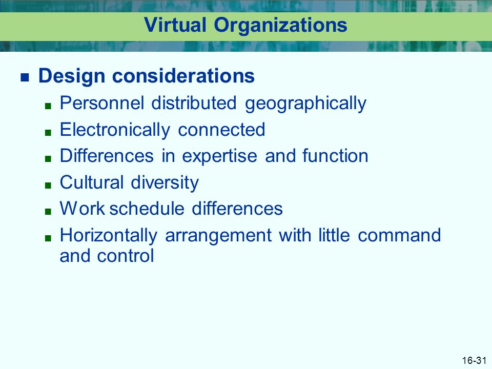 16-31 Virtual Organizations Design considerations ■ Personnel distributed geographically ■ Electronically connected ■ Differences in expertise and function ■ Cultural diversity ■ Work schedule differences ■ Horizontally arrangement with little command and control
