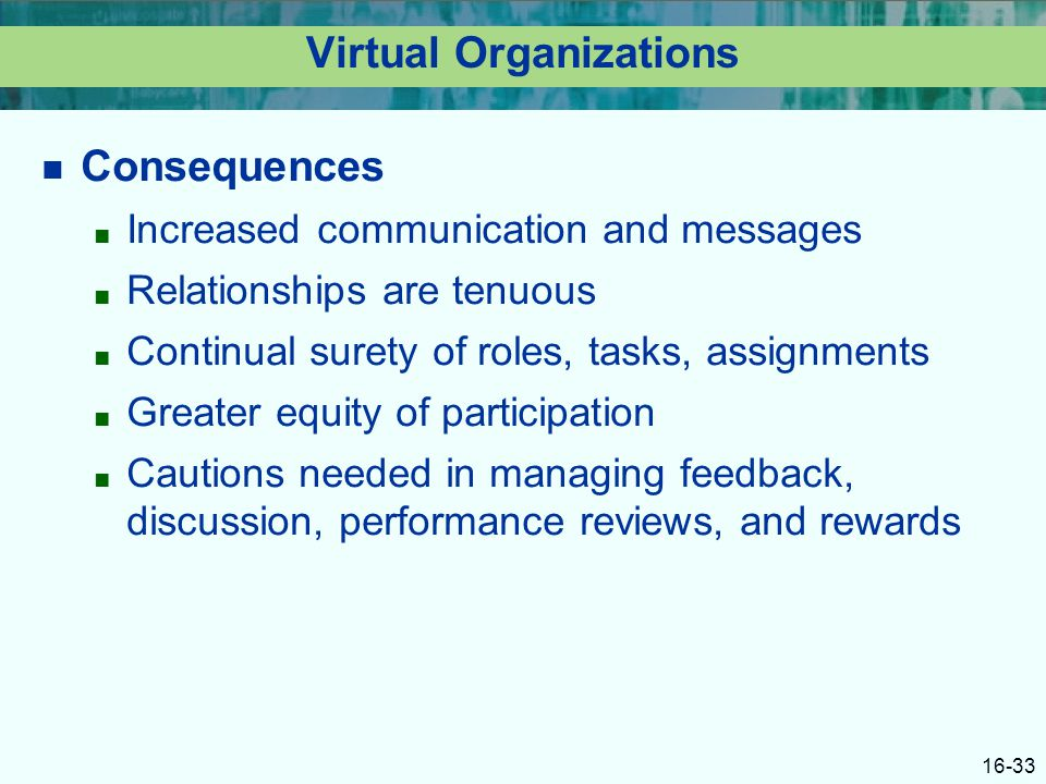 16-33 Virtual Organizations Consequences ■ Increased communication and messages ■ Relationships are tenuous ■ Continual surety of roles, tasks, assignments ■ Greater equity of participation ■ Cautions needed in managing feedback, discussion, performance reviews, and rewards