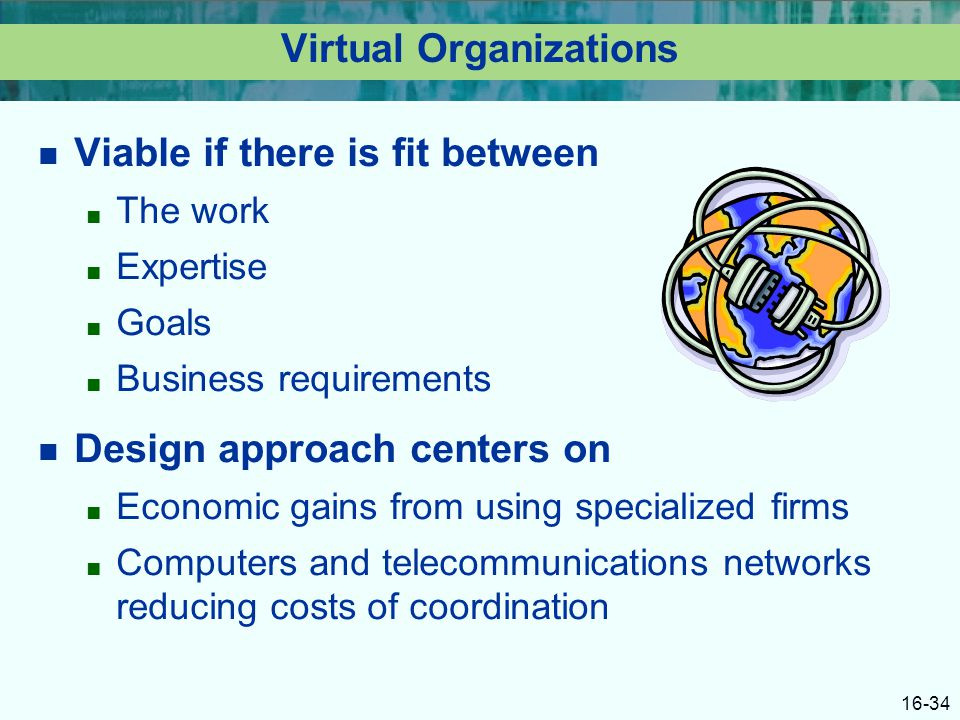 16-34 Virtual Organizations Viable if there is fit between ■ The work ■ Expertise ■ Goals ■ Business requirements Design approach centers on ■ Economic gains from using specialized firms ■ Computers and telecommunications networks reducing costs of coordination
