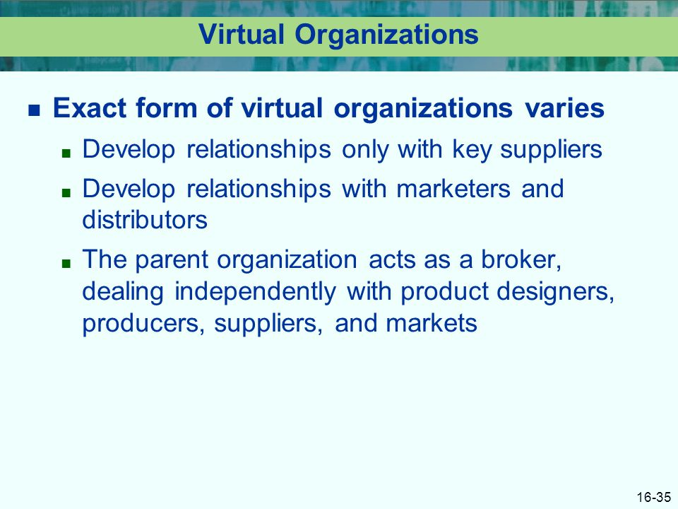 16-35 Virtual Organizations Exact form of virtual organizations varies ■ Develop relationships only with key suppliers ■ Develop relationships with marketers and distributors ■ The parent organization acts as a broker, dealing independently with product designers, producers, suppliers, and markets