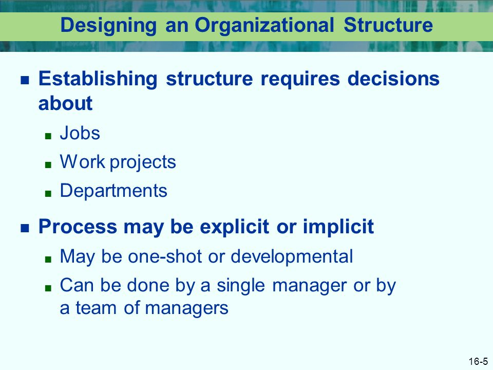 16-5 Designing an Organizational Structure Establishing structure requires decisions about ■ Jobs ■ Work projects ■ Departments Process may be explicit or implicit ■ May be one-shot or developmental ■ Can be done by a single manager or by a team of managers