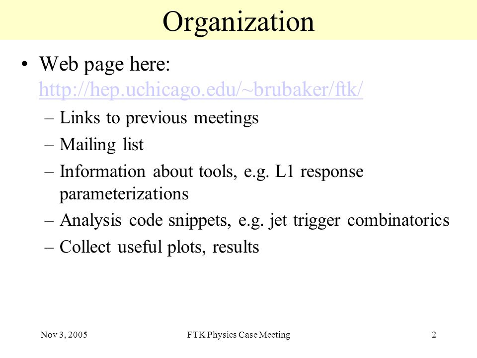 Nov 3, 2005FTK Physics Case Meeting2 Organization Web page here:     –Links to previous meetings –Mailing list –Information about tools, e.g.