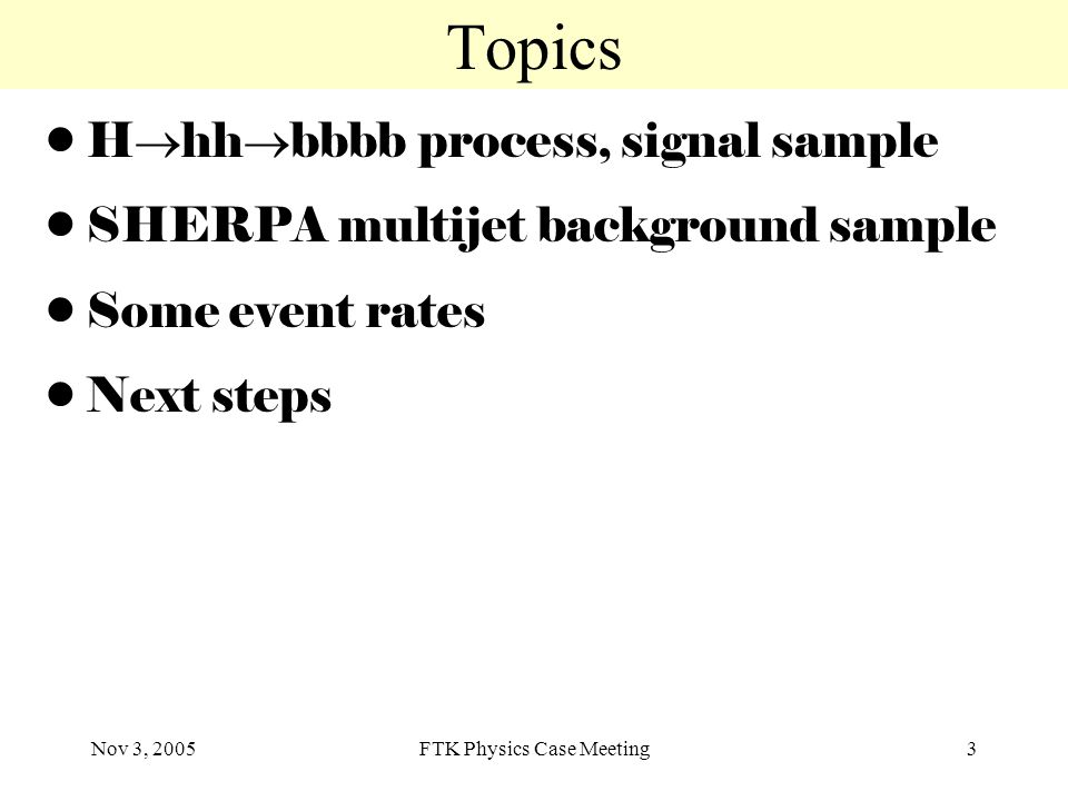 Nov 3, 2005FTK Physics Case Meeting3 Topics H  hh  bbbb process, signal sample SHERPA multijet background sample Some event rates Next steps