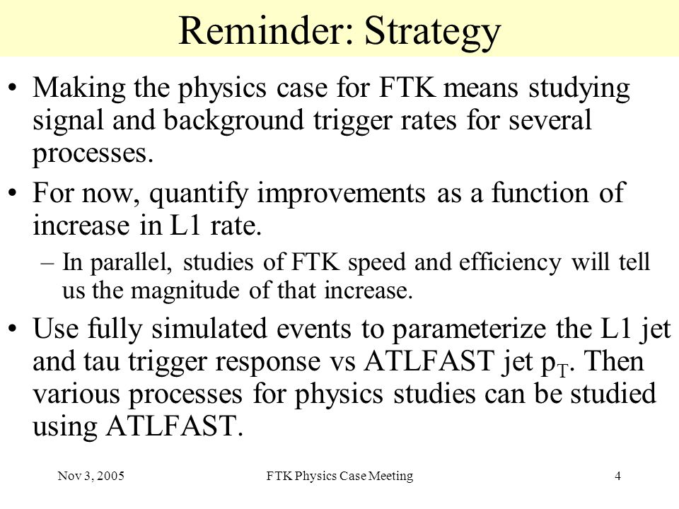 Nov 3, 2005FTK Physics Case Meeting4 Reminder: Strategy Making the physics case for FTK means studying signal and background trigger rates for several processes.