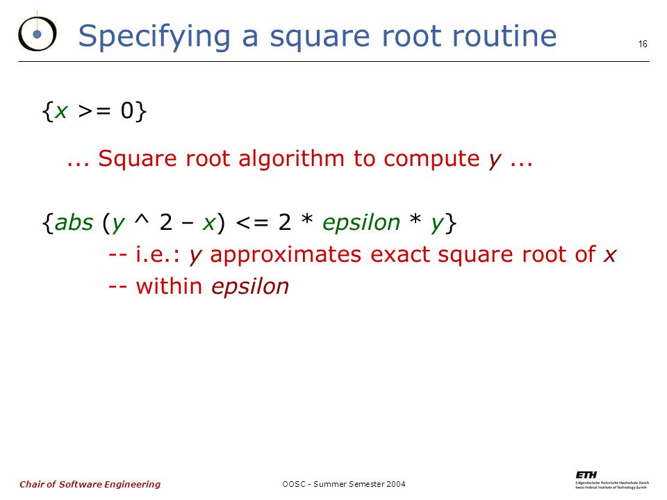 Chair of Software Engineering OOSC - Summer Semester Specifying a square root routine {x >= 0}...